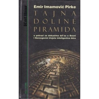 EMIR IMAMOVIĆ PIRKE : TAJNA DOLINE PIRAMIDA : U POTRAZI ZA DOKAZIMA DA SU U BOSNI I HERCEGOVINI ŽIVJELA INTELIGENTNA BIĆA